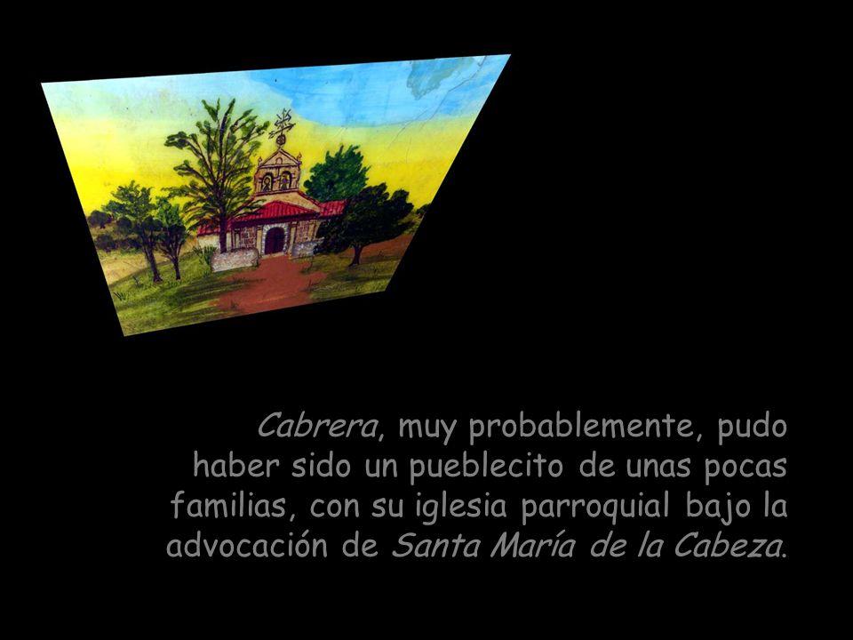 Cabrera, muy probablemente, pudo haber sido un pueblecito de unas pocas familias, con su iglesia parroquial bajo la advocación de Santa María de la Cabeza.