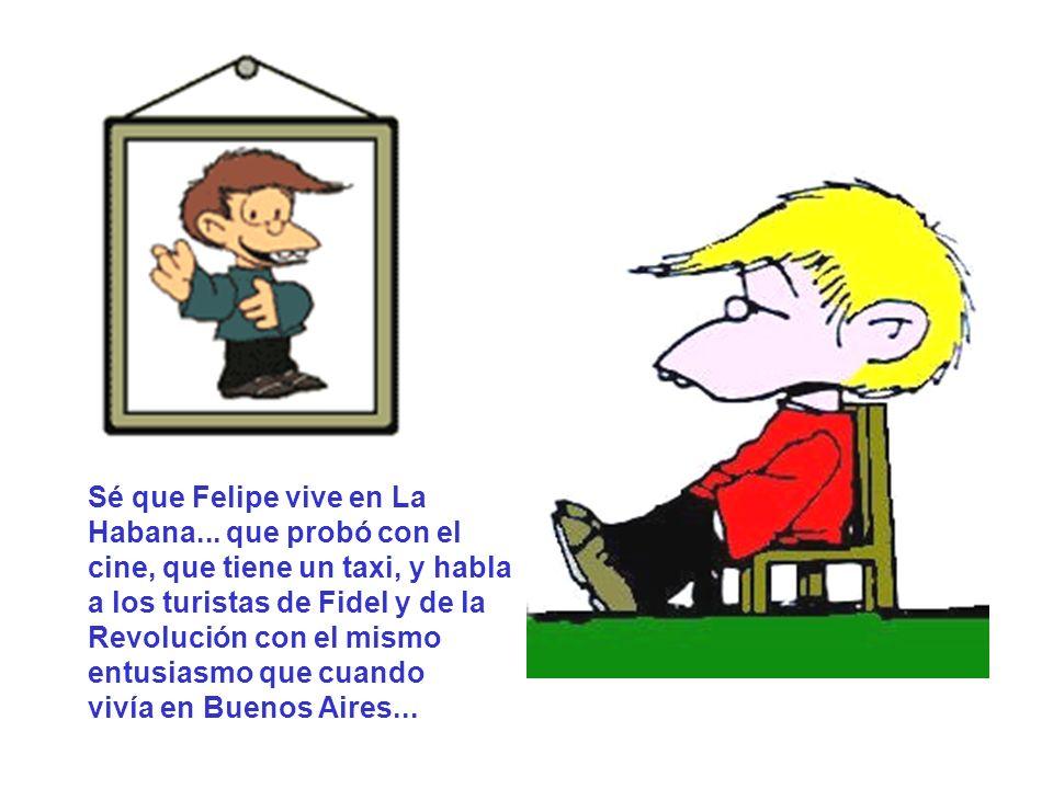 Sé que Felipe vive en La Habana... que probó con el cine, que tiene un taxi, y habla a los turistas de Fidel y de la.