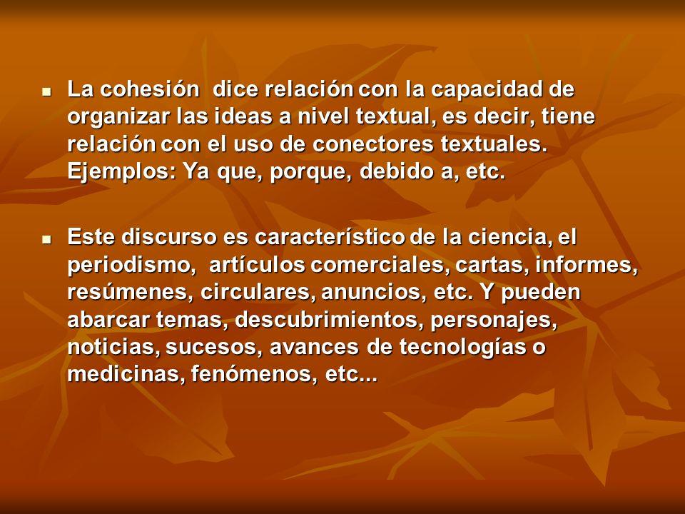 La cohesión dice relación con la capacidad de organizar las ideas a nivel textual, es decir, tiene relación con el uso de conectores textuales. Ejemplos: Ya que, porque, debido a, etc.