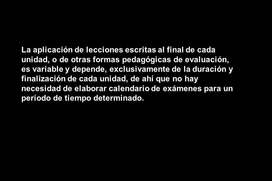 La aplicación de lecciones escritas al final de cada unidad, o de otras formas pedagógicas de evaluación, es variable y depende, exclusivamente de la duración y finalización de cada unidad, de ahí que no hay necesidad de elaborar calendario de exámenes para un período de tiempo determinado.