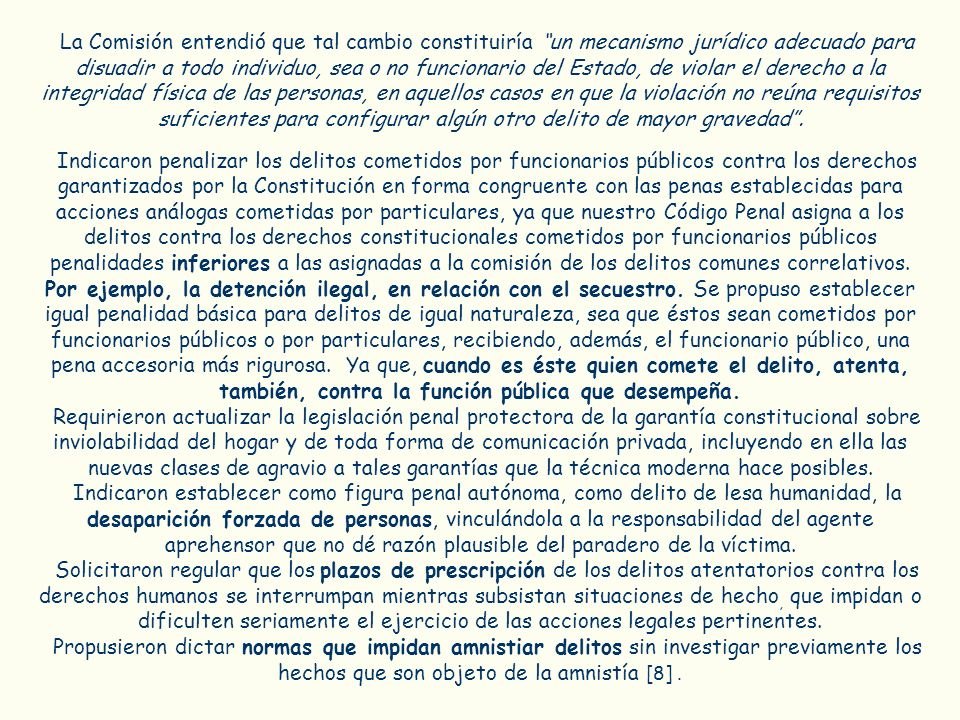 La Comisión entendió que tal cambio constituiría un mecanismo jurídico adecuado para disuadir a todo individuo, sea o no funcionario del Estado, de violar el derecho a la integridad física de las personas, en aquellos casos en que la violación no reúna requisitos suficientes para configurar algún otro delito de mayor gravedad .