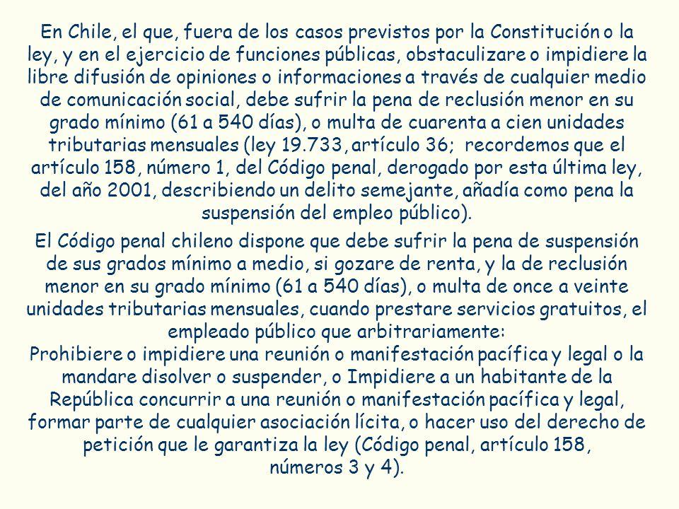 En Chile, el que, fuera de los casos previstos por la Constitución o la ley, y en el ejercicio de funciones públicas, obstaculizare o impidiere la libre difusión de opiniones o informaciones a través de cualquier medio de comunicación social, debe sufrir la pena de reclusión menor en su grado mínimo (61 a 540 días), o multa de cuarenta a cien unidades tributarias mensuales (ley 19.733, artículo 36; recordemos que el artículo 158, número 1, del Código penal, derogado por esta última ley, del año 2001, describiendo un delito semejante, añadía como pena la suspensión del empleo público).