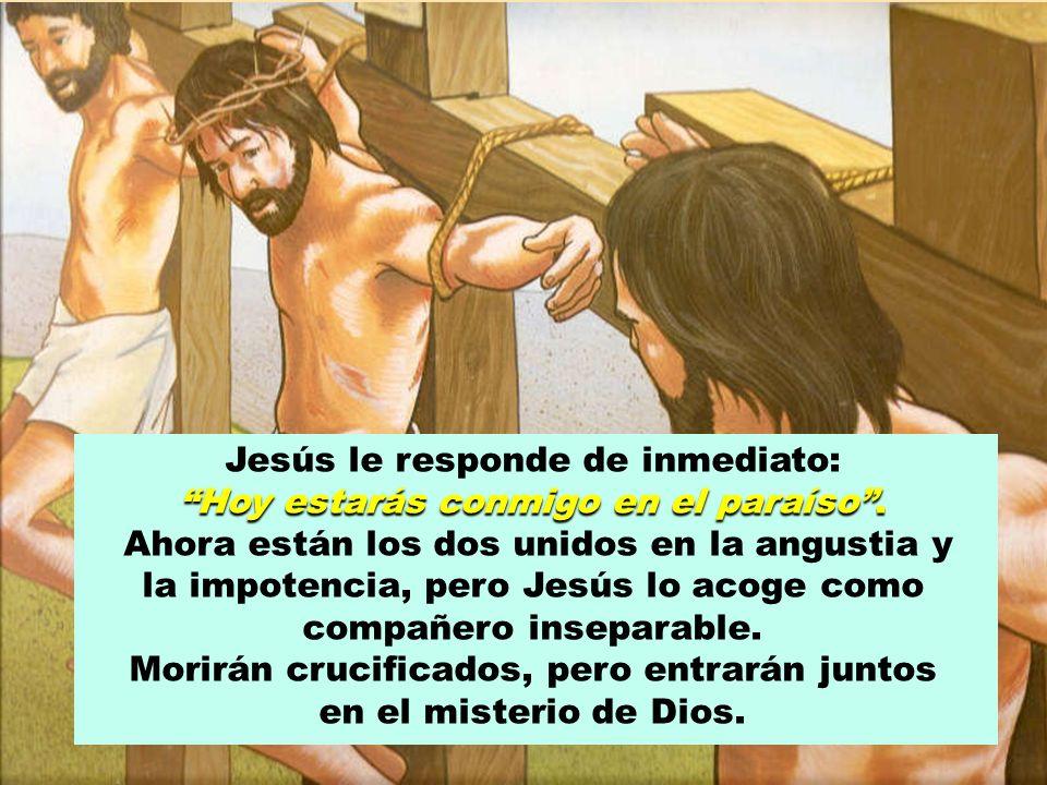 Jesús le responde de inmediato: Hoy estarás conmigo en el paraíso .