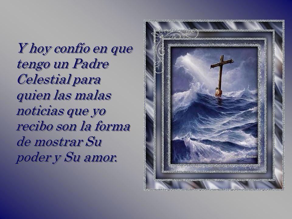 Y hoy confío en que tengo un Padre Celestial para quien las malas noticias que yo recibo son la forma de mostrar Su poder y Su amor.