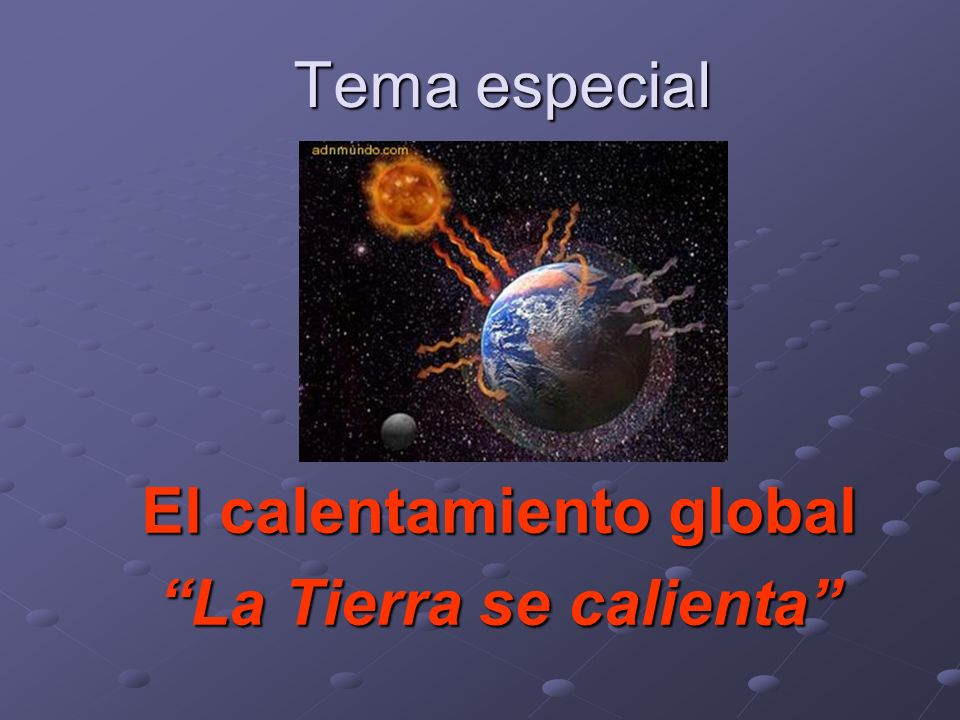 El calentamiento global La Tierra se calienta
