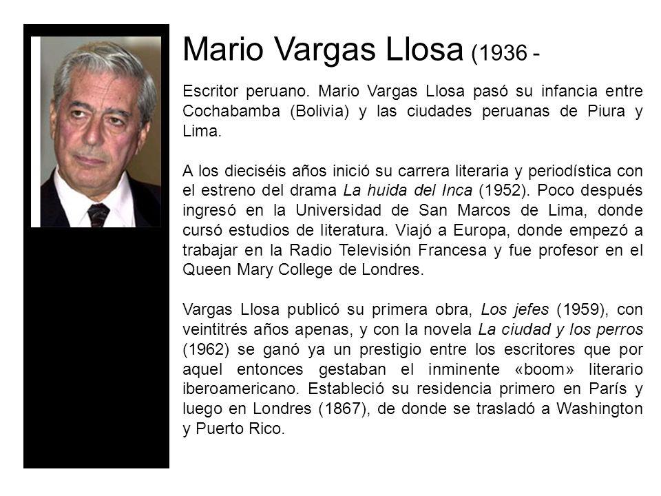 Mario Vargas Llosa (1936 - Escritor peruano. Mario Vargas Llosa pasó su infancia entre Cochabamba (Bolivia) y las ciudades peruanas de Piura y Lima.