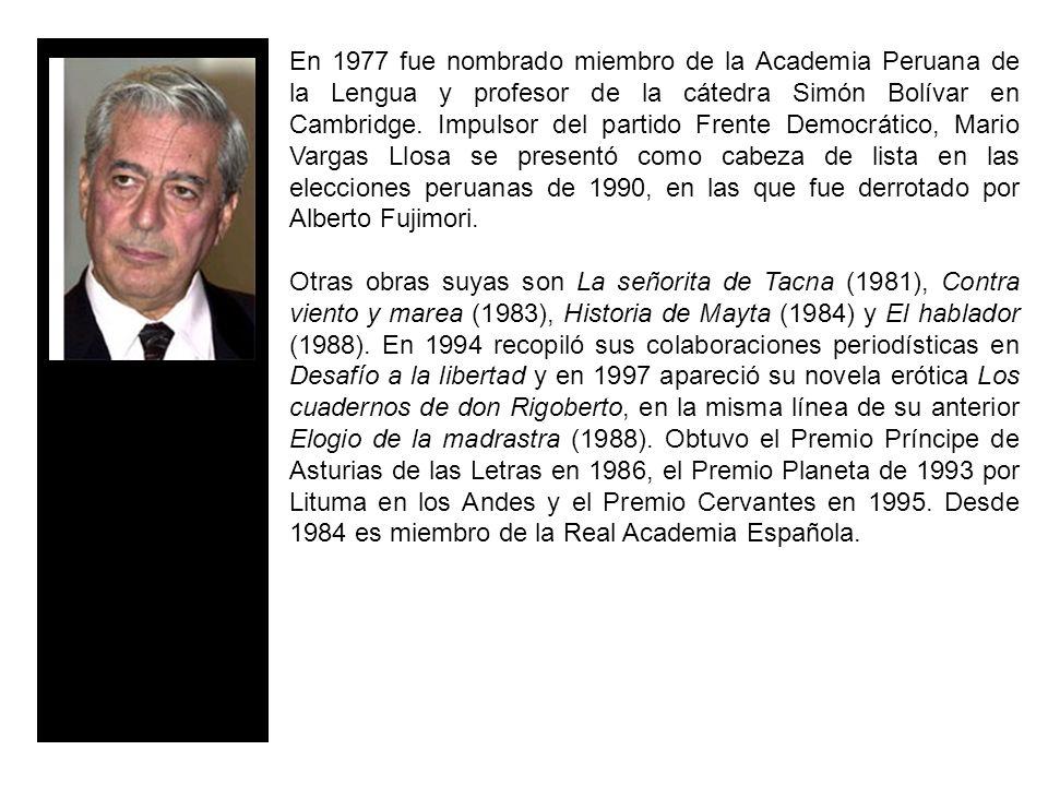 En 1977 fue nombrado miembro de la Academia Peruana de la Lengua y profesor de la cátedra Simón Bolívar en Cambridge. Impulsor del partido Frente Democrático, Mario Vargas Llosa se presentó como cabeza de lista en las elecciones peruanas de 1990, en las que fue derrotado por Alberto Fujimori.