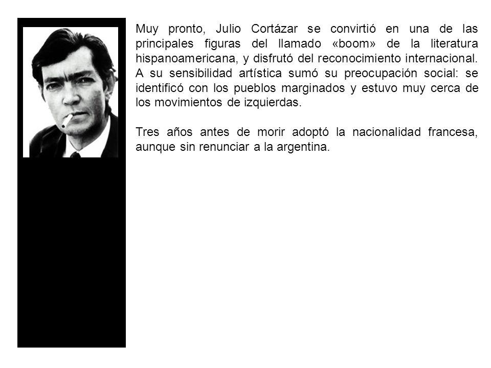 Muy pronto, Julio Cortázar se convirtió en una de las principales figuras del llamado «boom» de la literatura hispanoamericana, y disfrutó del reconocimiento internacional. A su sensibilidad artística sumó su preocupación social: se identificó con los pueblos marginados y estuvo muy cerca de los movimientos de izquierdas.