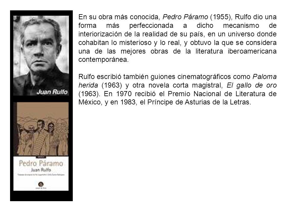 En su obra más conocida, Pedro Páramo (1955), Rulfo dio una forma más perfeccionada a dicho mecanismo de interiorización de la realidad de su país, en un universo donde cohabitan lo misterioso y lo real, y obtuvo la que se considera una de las mejores obras de la literatura iberoamericana contemporánea.