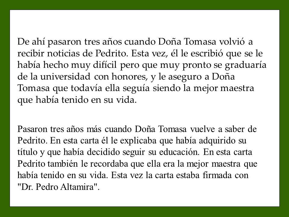 De ahí pasaron tres años cuando Doña Tomasa volvió a recibir noticias de Pedrito. Esta vez, él le escribió que se le había hecho muy difícil pero que muy pronto se graduaría de la universidad con honores, y le aseguro a Doña Tomasa que todavía ella seguía siendo la mejor maestra que había tenido en su vida.