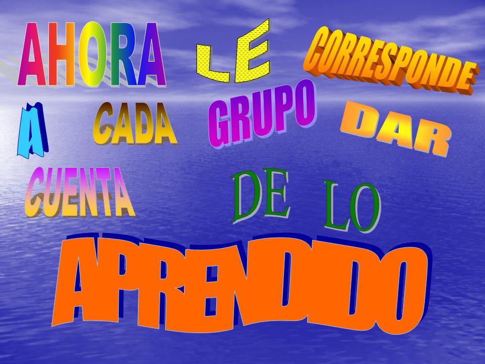 LE AHORA CORRESPONDE GRUPO CADA A DAR CUENTA DE LO APRENDIDO