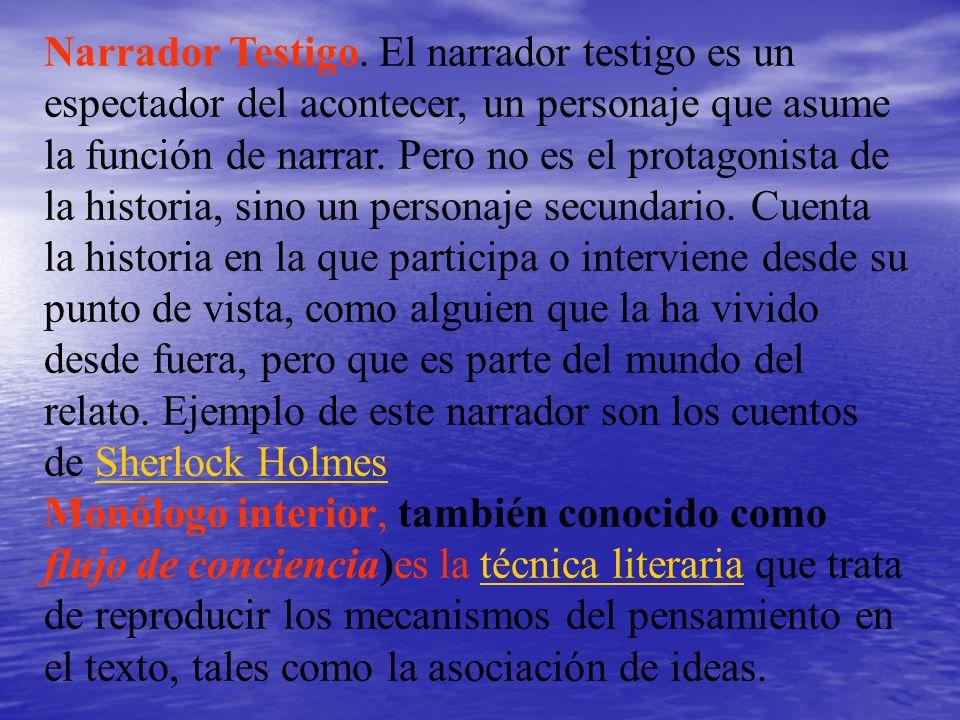 Narrador Testigo. El narrador testigo es un espectador del acontecer, un personaje que asume la función de narrar. Pero no es el protagonista de la historia, sino un personaje secundario. Cuenta la historia en la que participa o interviene desde su punto de vista, como alguien que la ha vivido desde fuera, pero que es parte del mundo del relato. Ejemplo de este narrador son los cuentos de Sherlock Holmes