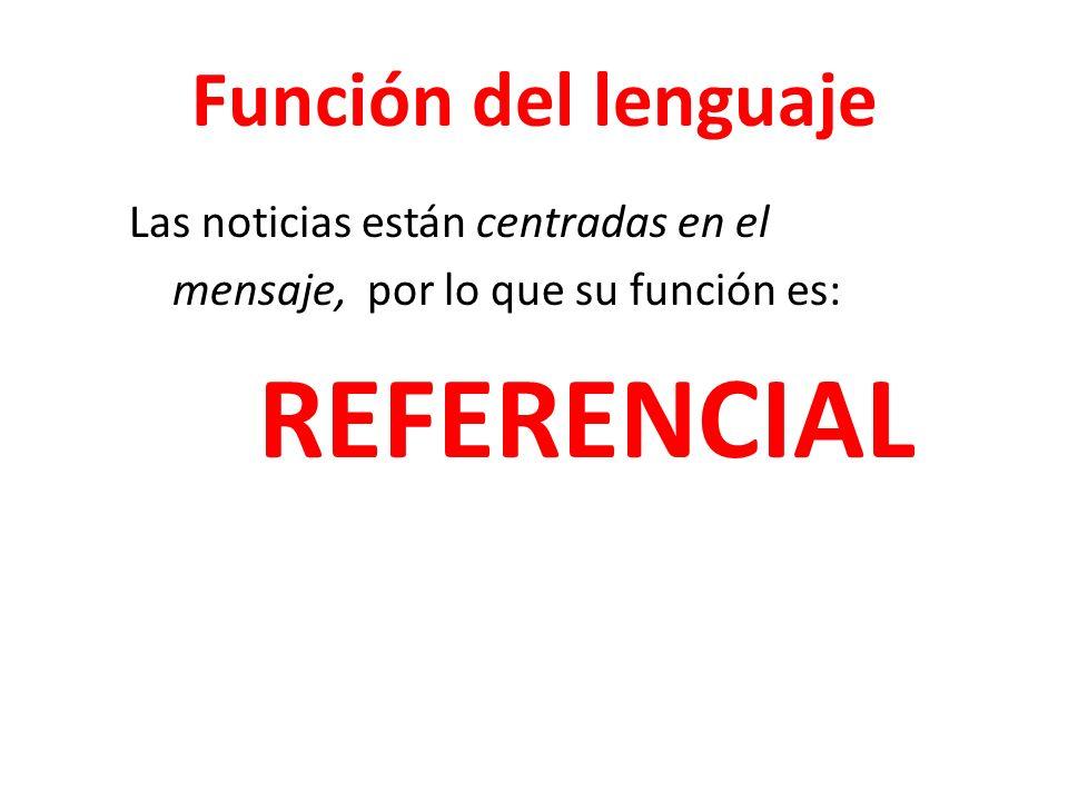 Función del lenguaje Las noticias están centradas en el mensaje, por lo que su función es: REFERENCIAL