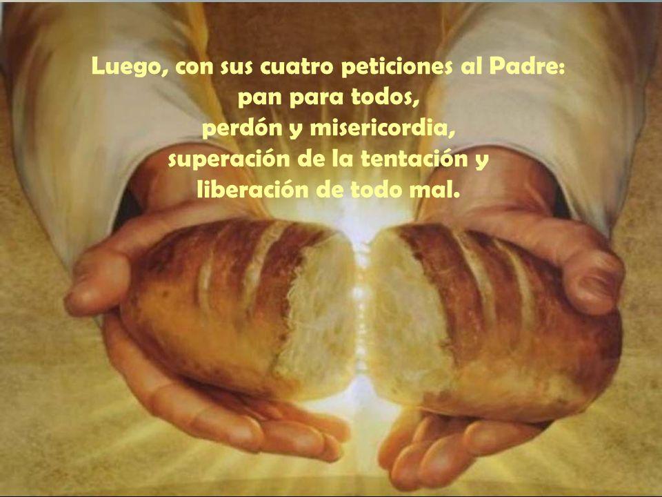 Luego, con sus cuatro peticiones al Padre: pan para todos, perdón y misericordia, superación de la tentación y liberación de todo mal.