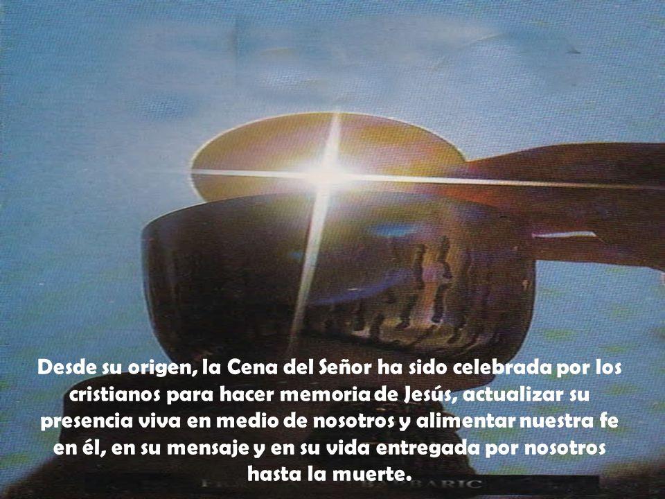 Desde su origen, la Cena del Señor ha sido celebrada por los cristianos para hacer memoria de Jesús, actualizar su presencia viva en medio de nosotros y alimentar nuestra fe en él, en su mensaje y en su vida entregada por nosotros hasta la muerte.