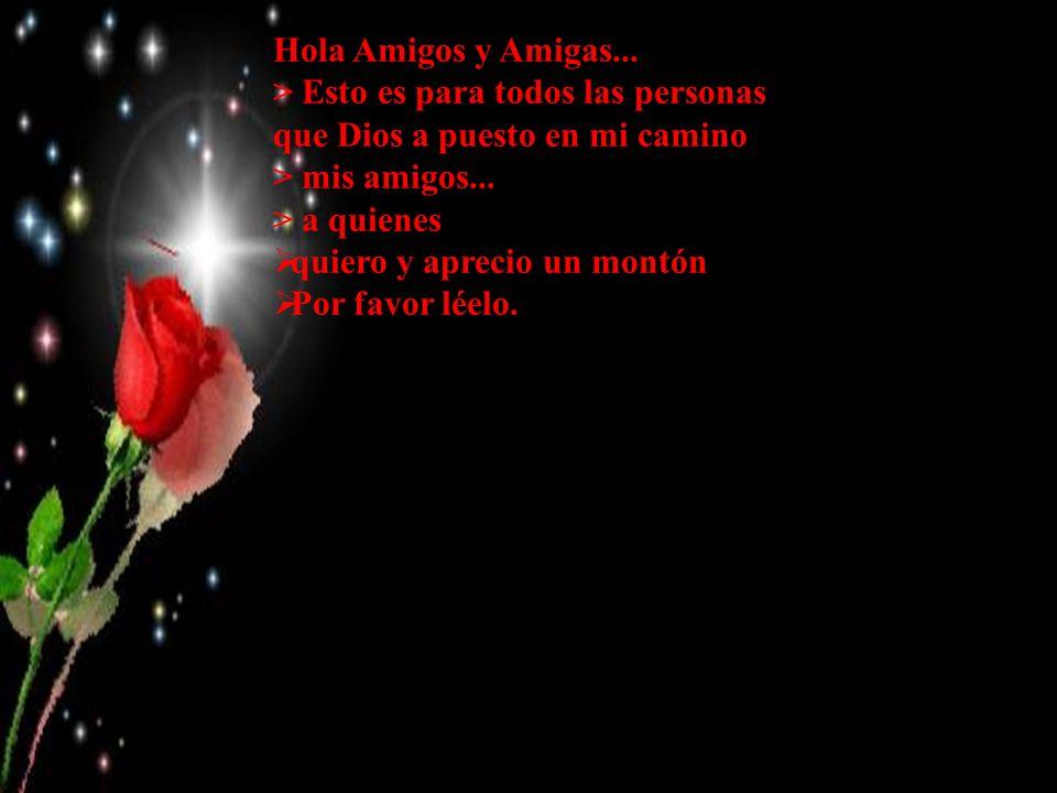 Hola Amigos y Amigas... > Esto es para todos las personas que Dios a puesto en mi camino. > mis amigos...