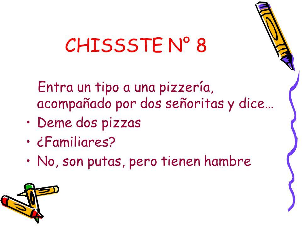 CHISSSTE N° 8 Entra un tipo a una pizzería, acompañado por dos señoritas y dice… Deme dos pizzas. ¿Familiares