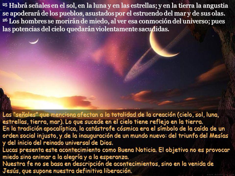 25 Habrá señales en el sol, en la luna y en las estrellas; y en la tierra la angustia se apoderará de los pueblos, asustados por el estruendo del mar y de sus olas.