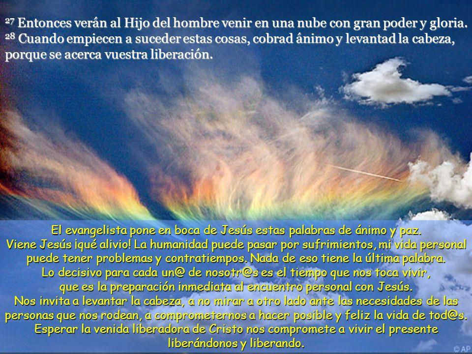 27 Entonces verán al Hijo del hombre venir en una nube con gran poder y gloria. 28 Cuando empiecen a suceder estas cosas, cobrad ánimo y levantad la cabeza, porque se acerca vuestra liberación.