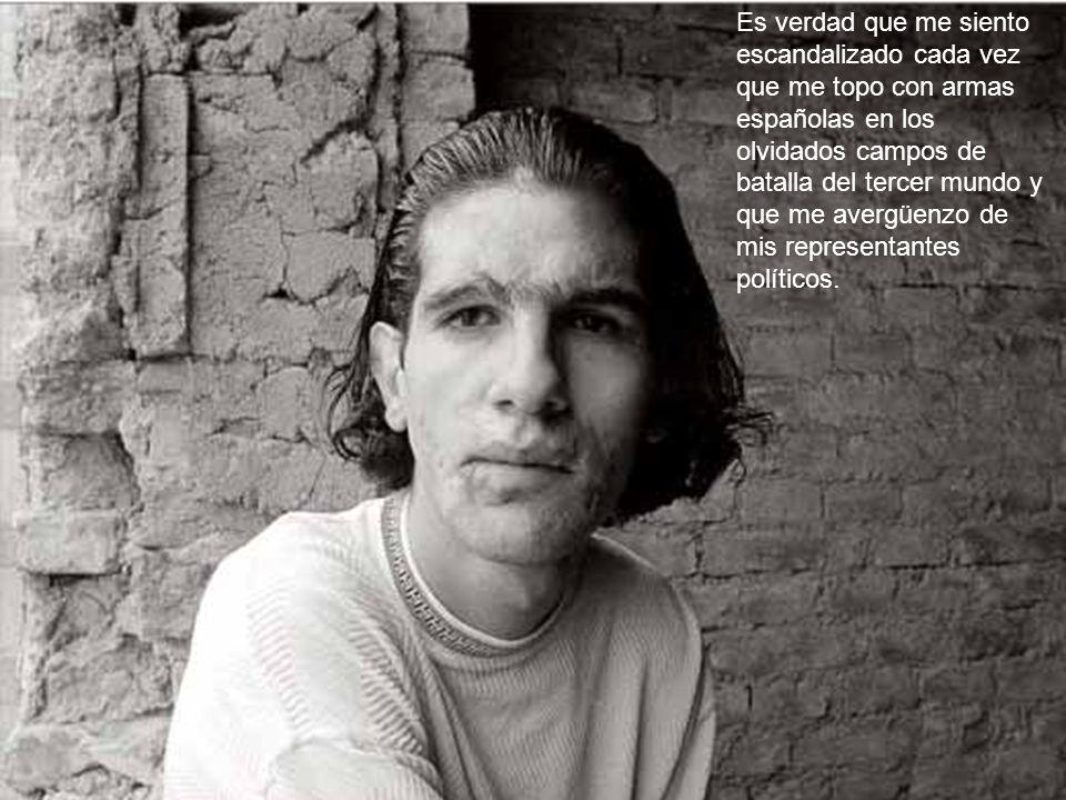 Es verdad que me siento escandalizado cada vez que me topo con armas españolas en los olvidados campos de batalla del tercer mundo y que me avergüenzo de mis representantes políticos.
