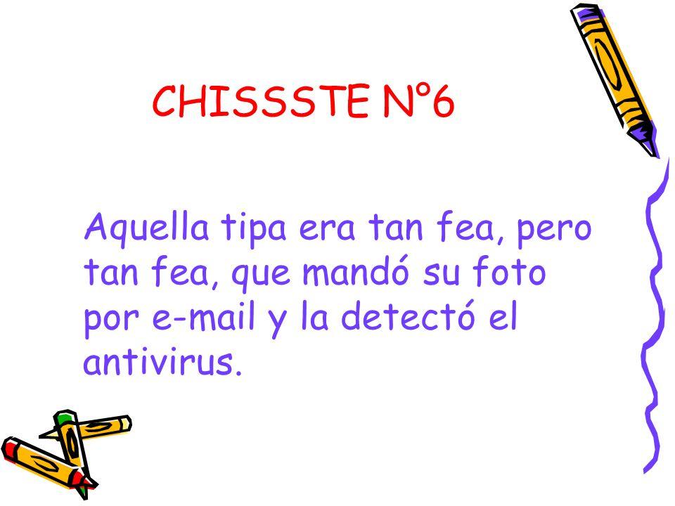 CHISSSTE N°6 Aquella tipa era tan fea, pero tan fea, que mandó su foto por e-mail y la detectó el antivirus.