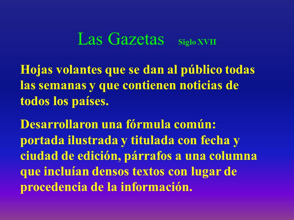 Las Gazetas Siglo XVII Hojas volantes que se dan al público todas las semanas y que contienen noticias de todos los países.