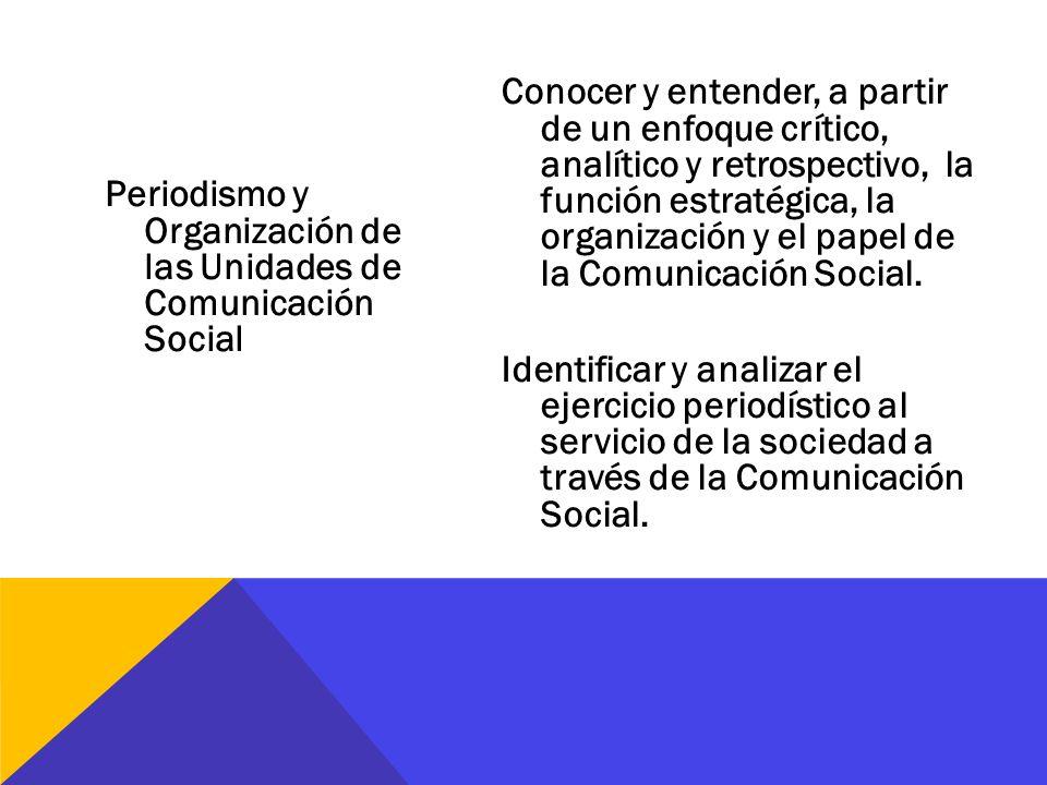 Conocer y entender, a partir de un enfoque crítico, analítico y retrospectivo, la función estratégica, la organización y el papel de la Comunicación Social. Identificar y analizar el ejercicio periodístico al servicio de la sociedad a través de la Comunicación Social.