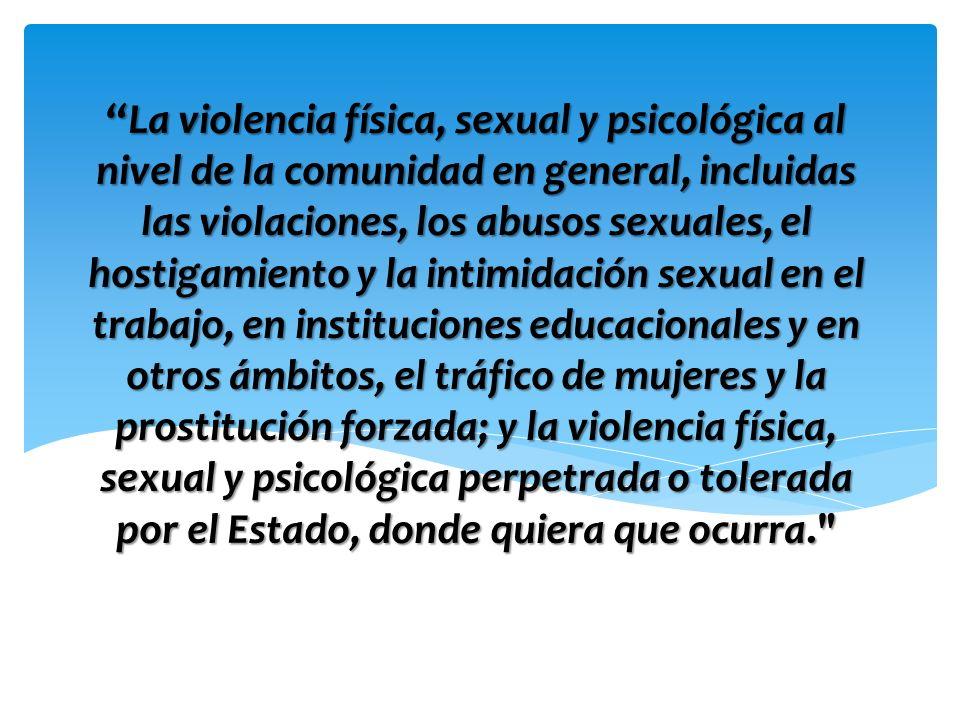 La violencia física, sexual y psicológica al nivel de la comunidad en general, incluidas las violaciones, los abusos sexuales, el hostigamiento y la intimidación sexual en el trabajo, en instituciones educacionales y en otros ámbitos, el tráfico de mujeres y la prostitución forzada; y la violencia física, sexual y psicológica perpetrada o tolerada por el Estado, donde quiera que ocurra.