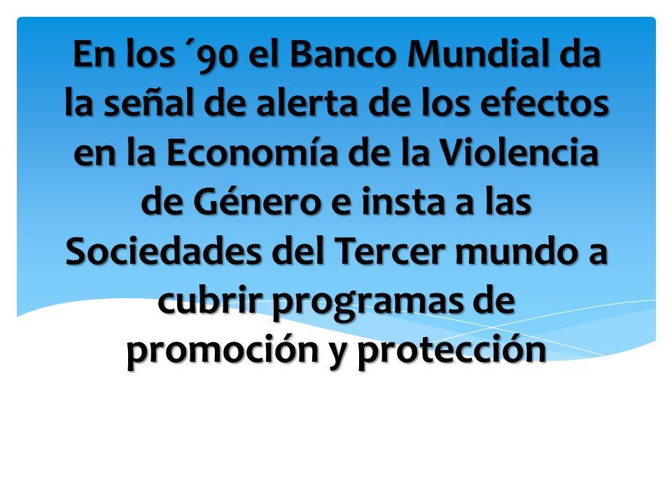 En los ´90 el Banco Mundial da la señal de alerta de los efectos en la Economía de la Violencia de Género e insta a las Sociedades del Tercer mundo a cubrir programas de promoción y protección