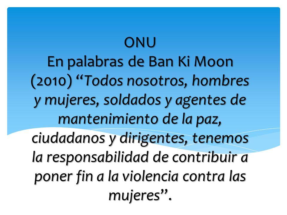 ONU En palabras de Ban Ki Moon (2010) Todos nosotros, hombres y mujeres, soldados y agentes de mantenimiento de la paz, ciudadanos y dirigentes, tenemos la responsabilidad de contribuir a poner fin a la violencia contra las mujeres .