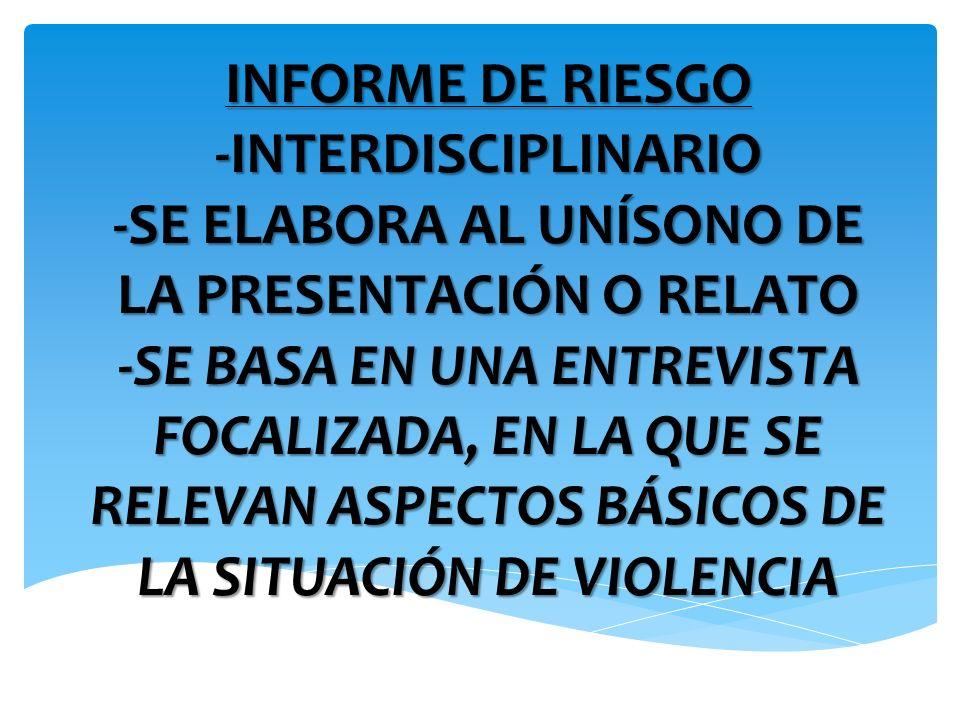 INFORME DE RIESGO -INTERDISCIPLINARIO -SE ELABORA AL UNÍSONO DE LA PRESENTACIÓN O RELATO -SE BASA EN UNA ENTREVISTA FOCALIZADA, EN LA QUE SE RELEVAN ASPECTOS BÁSICOS DE LA SITUACIÓN DE VIOLENCIA