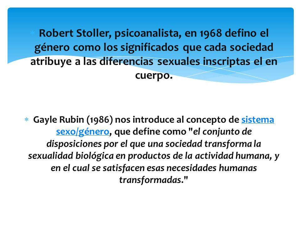Robert Stoller, psicoanalista, en 1968 defino el género como los significados que cada sociedad atribuye a las diferencias sexuales inscriptas el en cuerpo.
