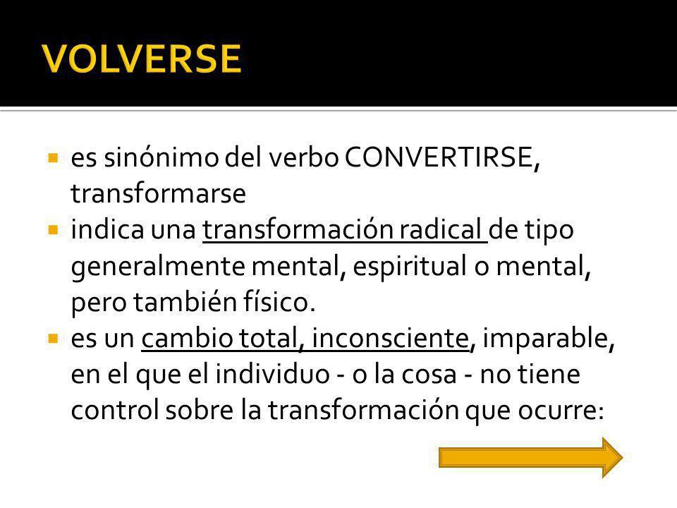 VOLVERSE es sinónimo del verbo CONVERTIRSE, transformarse