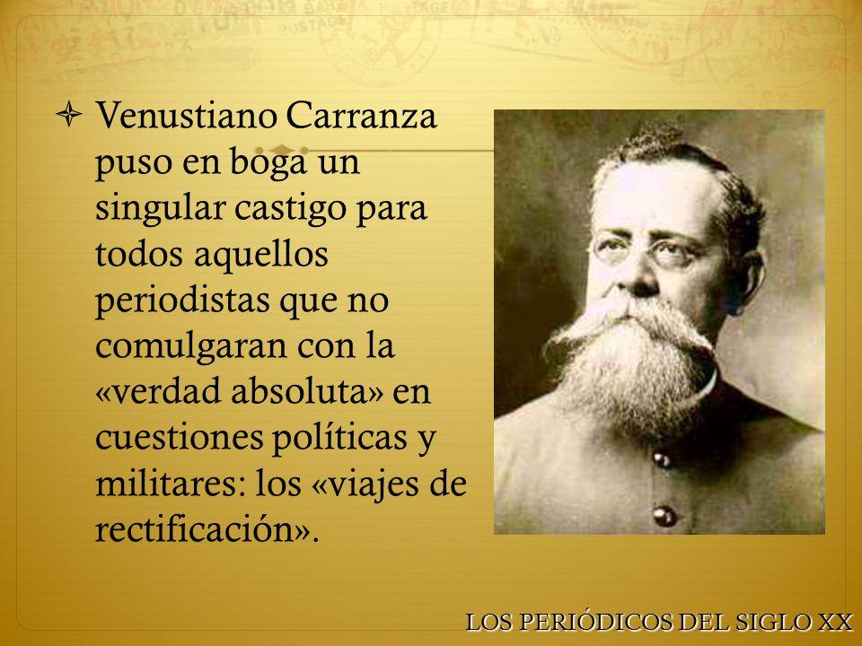 Venustiano Carranza puso en boga un singular castigo para todos aquellos periodistas que no comulgaran con la «verdad absoluta» en cuestiones políticas y militares: los «viajes de rectificación».