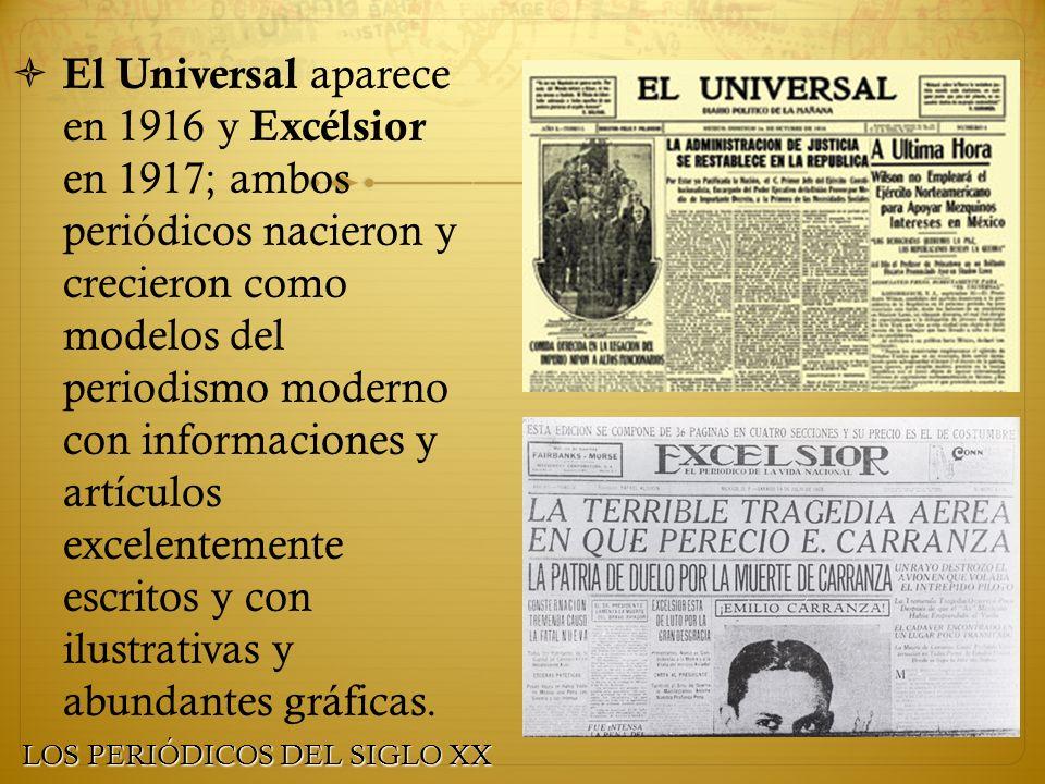 El Universal aparece en 1916 y Excélsior en 1917; ambos periódicos nacieron y crecieron como modelos del periodismo moderno con informaciones y artículos excelentemente escritos y con ilustrativas y abundantes gráficas.
