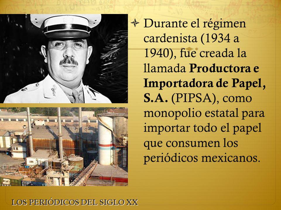 Durante el régimen cardenista (1934 a 1940), fue creada la llamada Productora e Importadora de Papel, S.A. (PIPSA), como monopolio estatal para importar todo el papel que consumen los periódicos mexicanos.