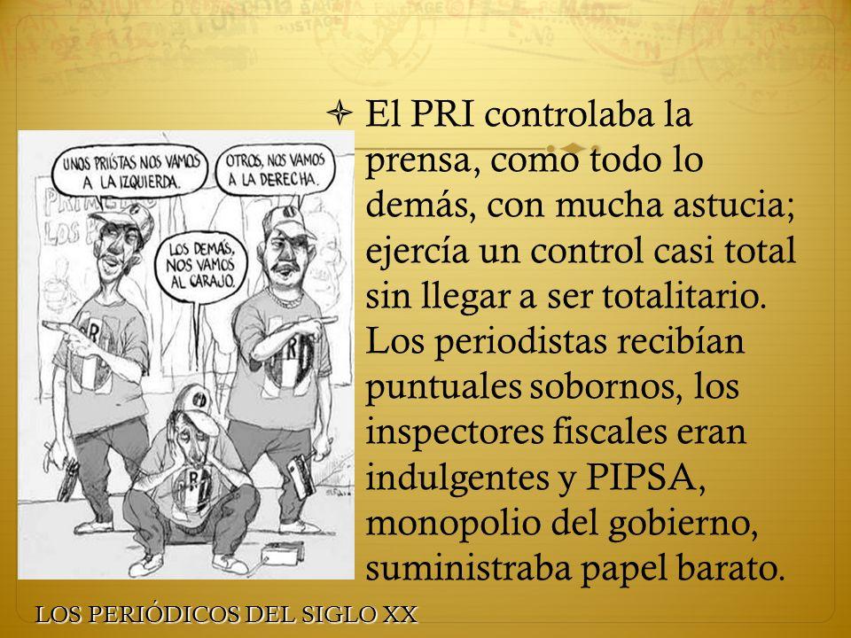 El PRI controlaba la prensa, como todo lo demás, con mucha astucia; ejercía un control casi total sin llegar a ser totalitario. Los periodistas recibían puntuales sobornos, los inspectores fiscales eran indulgentes y PIPSA, monopolio del gobierno, suministraba papel barato.