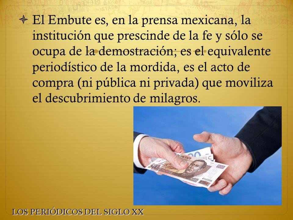 El Embute es, en la prensa mexicana, la institución que prescinde de la fe y sólo se ocupa de la demostración; es el equivalente periodístico de la mordida, es el acto de compra (ni pública ni privada) que moviliza el descubrimiento de milagros.