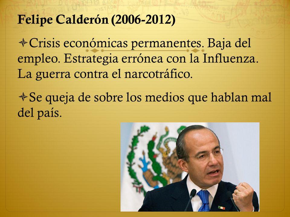 Felipe Calderón (2006-2012) Crisis económicas permanentes. Baja del empleo. Estrategia errónea con la Influenza. La guerra contra el narcotráfico.