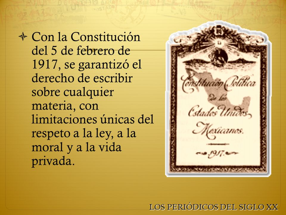 Con la Constitución del 5 de febrero de 1917, se garantizó el derecho de escribir sobre cualquier materia, con limitaciones únicas del respeto a la ley, a la moral y a la vida privada.