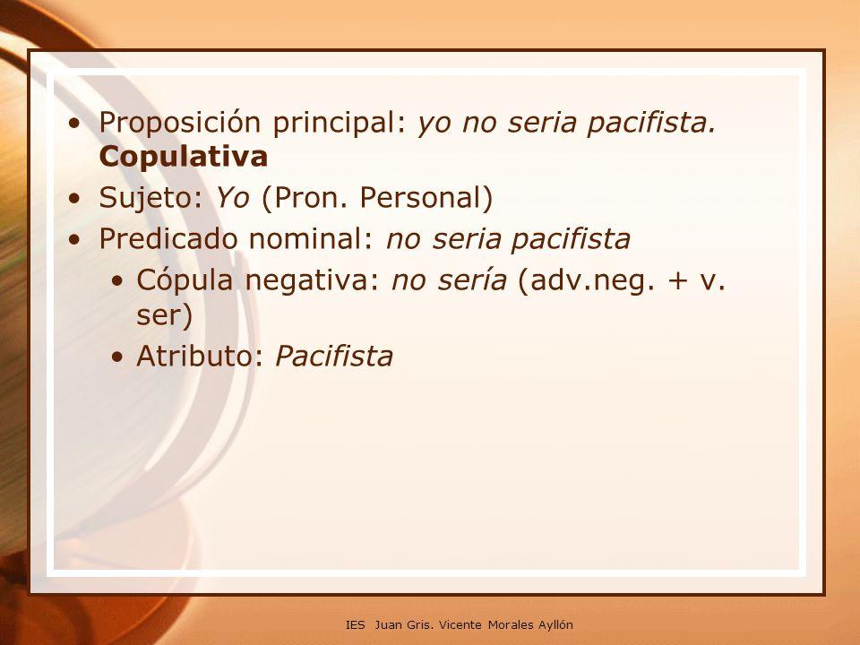 Proposición principal: yo no seria pacifista. Copulativa