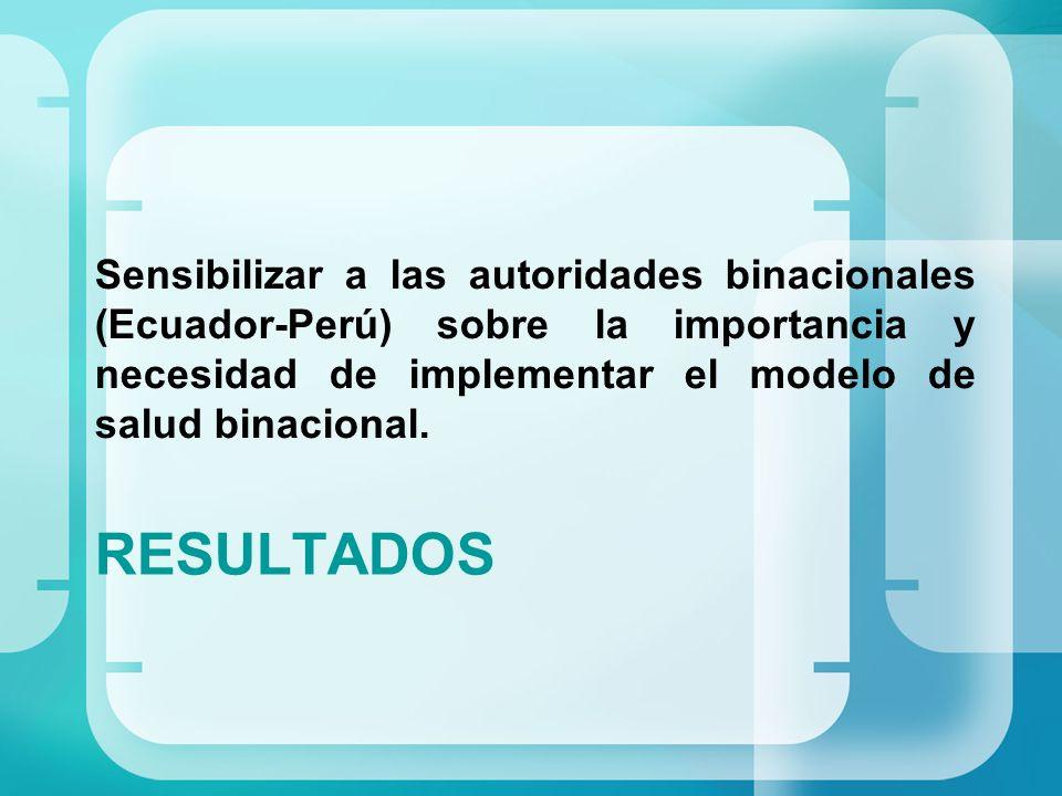 Sensibilizar a las autoridades binacionales (Ecuador-Perú) sobre la importancia y necesidad de implementar el modelo de salud binacional.