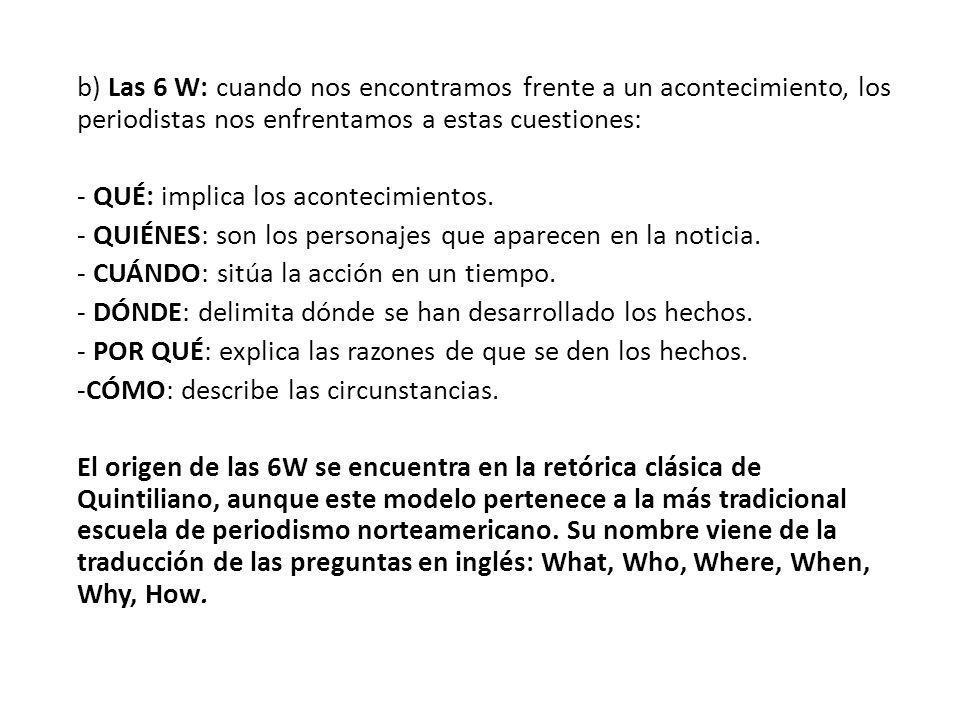 b) Las 6 W: cuando nos encontramos frente a un acontecimiento, los periodistas nos enfrentamos a estas cuestiones: