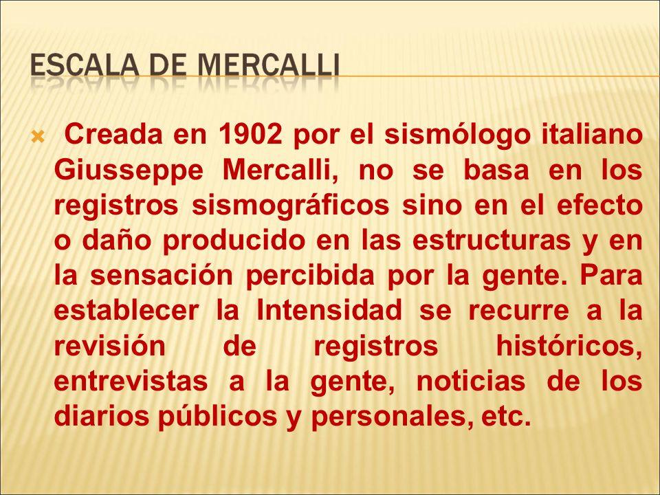 Creada en 1902 por el sismólogo italiano Giusseppe Mercalli, no se basa en los registros sismográficos sino en el efecto o daño producido en las estructuras y en la sensación percibida por la gente.