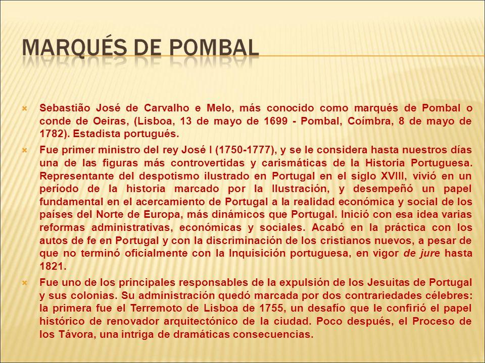 Sebastião José de Carvalho e Melo, más conocido como marqués de Pombal o conde de Oeiras, (Lisboa, 13 de mayo de 1699 - Pombal, Coímbra, 8 de mayo de 1782). Estadista portugués.