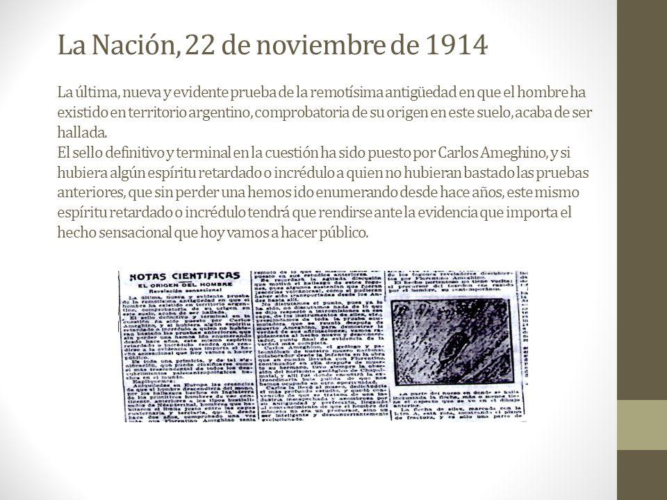 La Nación, 22 de noviembre de 1914 La última, nueva y evidente prueba de la remotísima antigüedad en que el hombre ha existido en territorio argentino, comprobatoria de su origen en este suelo, acaba de ser hallada.