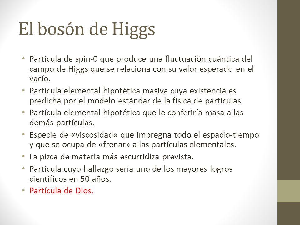 El bosón de Higgs Partícula de spin-0 que produce una fluctuación cuántica del campo de Higgs que se relaciona con su valor esperado en el vacío.