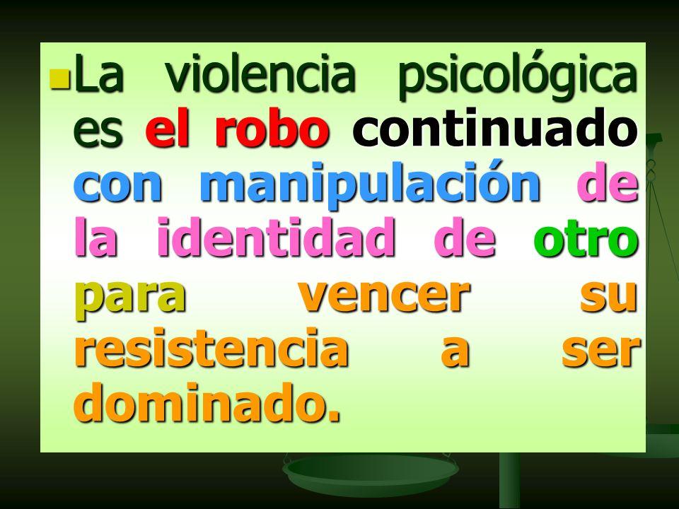 La violencia psicológica es el robo continuado con manipulación de la identidad de otro para vencer su resistencia a ser dominado.