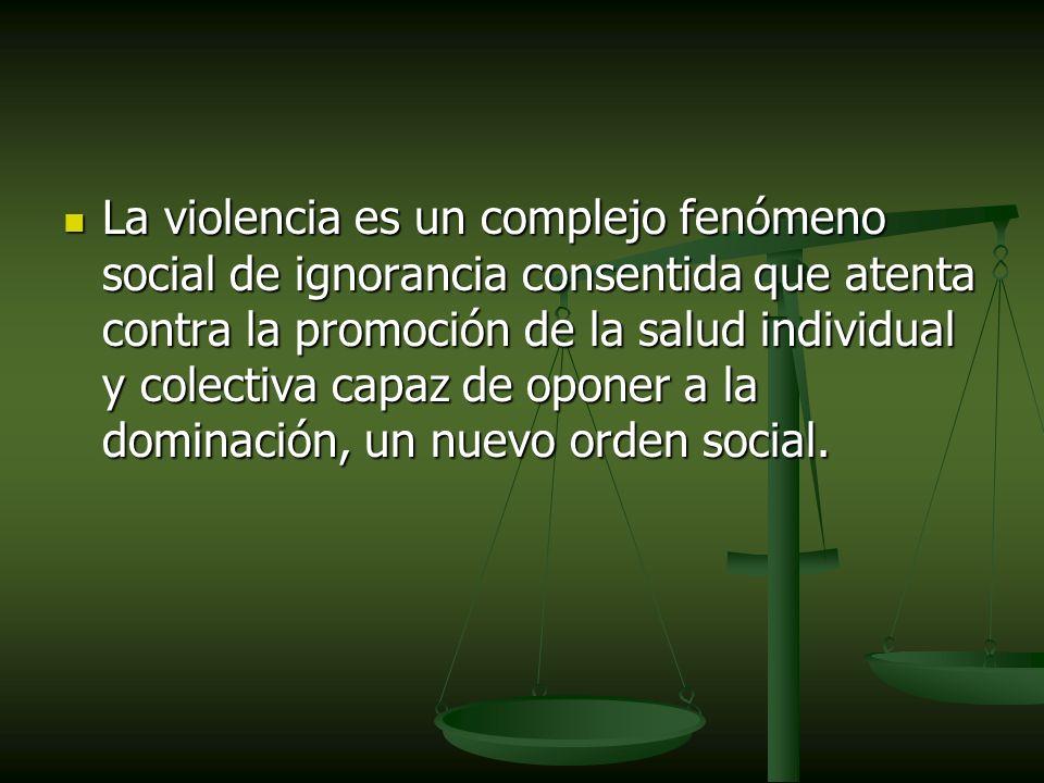 La violencia es un complejo fenómeno social de ignorancia consentida que atenta contra la promoción de la salud individual y colectiva capaz de oponer a la dominación, un nuevo orden social.