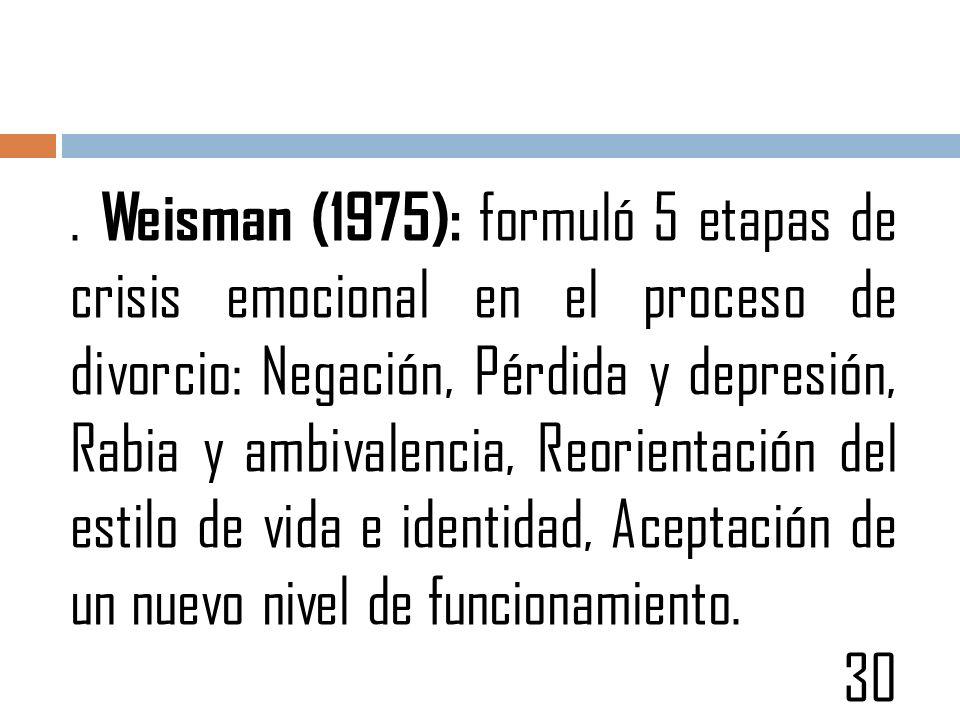 . Weisman (1975): formuló 5 etapas de crisis emocional en el proceso de divorcio: Negación, Pérdida y depresión, Rabia y ambivalencia, Reorientación del estilo de vida e identidad, Aceptación de un nuevo nivel de funcionamiento.